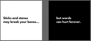 Sticks and Stones may break your bones, but words can hurt forever