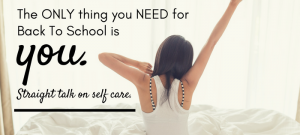 All you need for back to school is YOU. Straight talk on self care.