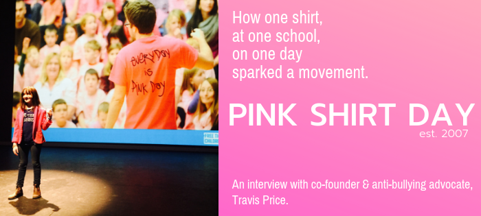 How one shirt, at one school, on one day, sparked a movement.  An interview with Pink Shirt Day co-founder & anti-bullying advocate, Travis Price