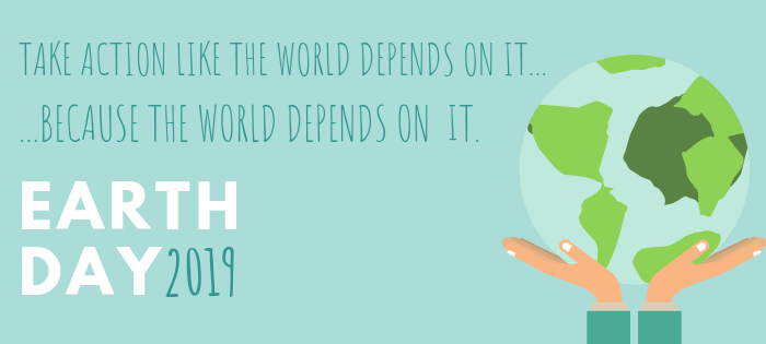 Earth Day 2019. Take action like the world depends on it … because the world depends on it.